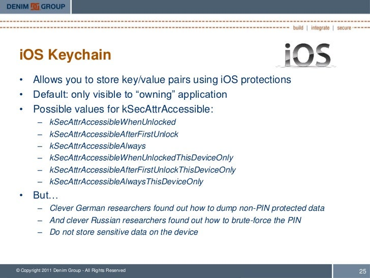 """iOS Keychain • Allows you to store key/value pairs using iOS protections • Default: only visible to """"owning"""" application •..."""
