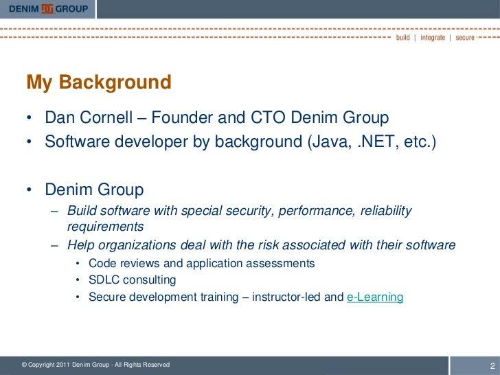 My Background • Dan Cornell – Founder and CTO Denim Group • Software developer by background (Java, .NET, etc.) • Denim Gr...