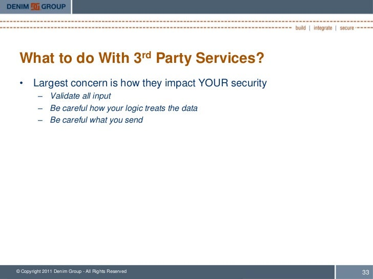 What to do With 3rd Party Services? • Largest concern is how they impact YOUR security         – Validate all input       ...