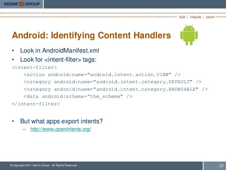 Android: Identifying Content Handlers • Look in AndroidManifest.xml • Look for <intent-filter> tags: <intent-filter>     <...