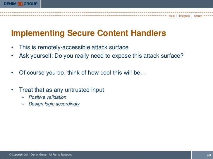 Implementing Secure Content Handlers • This is remotely-accessible attack surface • Ask yourself: Do you really need to ex...