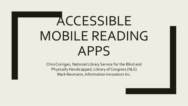 ACCESSIBLE MOBILE READING APPS Chris Corrigan, National Library Service for the Blind and Physically Handicapped, Library ...