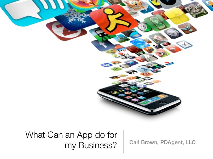 What Can an App do for                         Carl Brown, PDAgent, LLC         my Business?