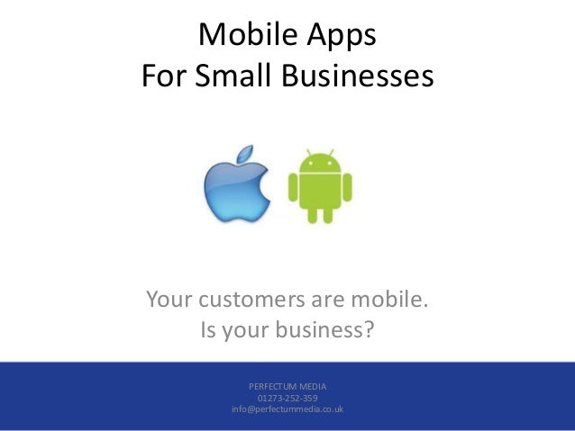 Mobile AppsFor Small BusinessesYour customers are mobile.     Is your business?           PERFECTUM MEDIA             0127...