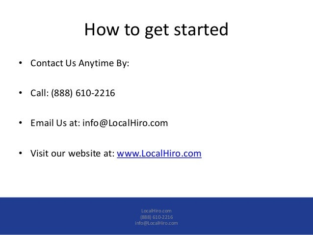 How to get started• Contact Us Anytime By:• Call: (888) 610-2216• Email Us at: info@LocalHiro.com• Visit our website at: w...