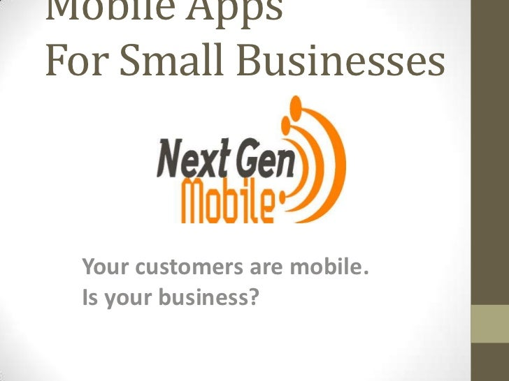 Mobile AppsFor Small Businesses Your customers are mobile. Is your business?