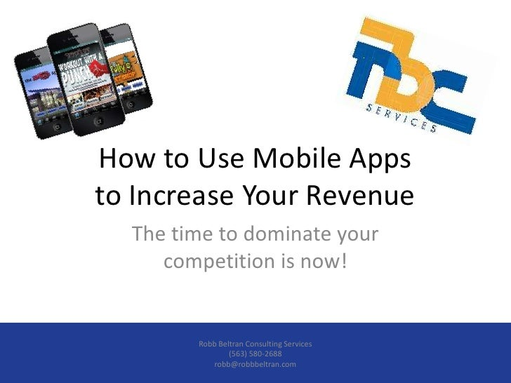 How to Use Mobile Appsto Increase Your Revenue  The time to dominate your     competition is now!        Robb Beltran Cons...