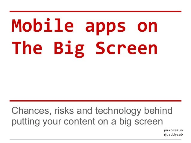 Mobile apps onThe Big ScreenChances, risks and technology behindputting your content on a big screen                      ...