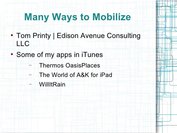 Many Ways to Mobilize  <ul><li>Tom Printy | Edison Avenue Consulting LLC </li></ul><ul><li>Some of my apps in iTunes </li>...