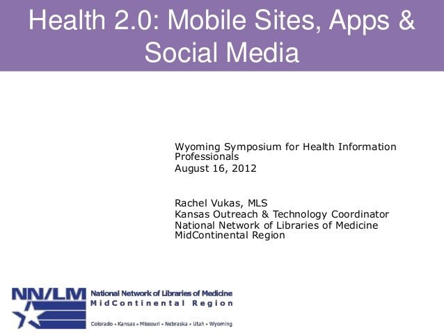 Health 2.0: Mobile Sites, Apps & Social Media Wyoming Symposium for Health Information Professionals August 16, 2012 Rache...