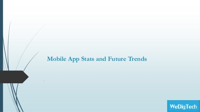 Mobile App Stats and Future Trends .