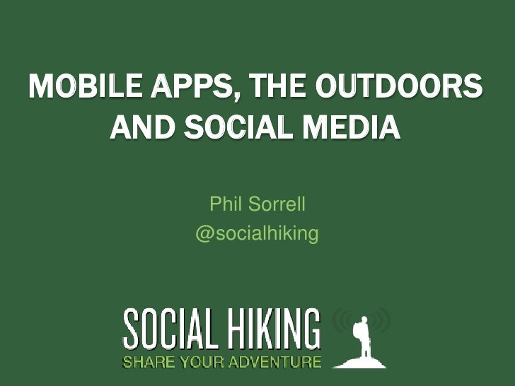 MOBILE APPS, THE OUTDOORS    AND SOCIAL MEDIA          Phil Sorrell         @socialhiking
