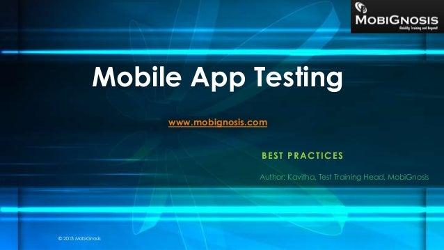 BEST PRACTICES Mobile App Testing www.mobignosis.com Author: Kavitha, Test Training Head, MobiGnosis © 2013 MobiGnosis