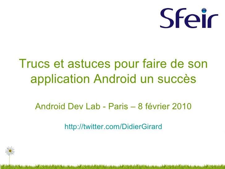 Trucs et astuces pour faire de son application Android un succès Android Dev Lab - Paris – 8 février 2010 http://twitter.c...