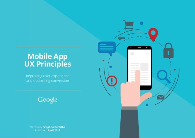 Written By: Stephen Griffiths Published: April 2015 Improving user experience and optimising conversion Mobile App UX Prin...