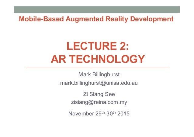 LECTURE 2: AR TECHNOLOGY Mark Billinghurst mark.billinghurst@unisa.edu.au Zi Siang See zisiang@reina.com.my November 29th-...