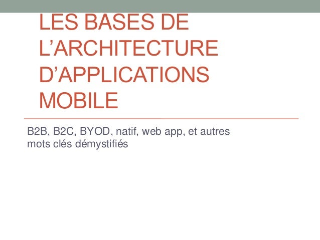 LES BASES DEL'ARCHITECTURED'APPLICATIONSMOBILEB2B, B2C, BYOD, natif, web app, et autresmots clés démystifiés