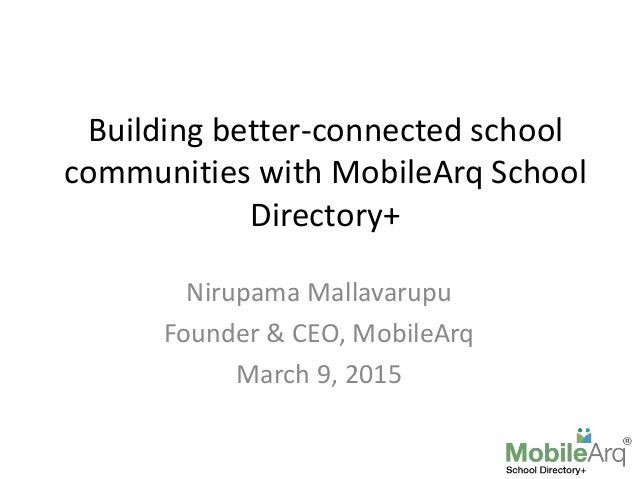 Building better-connected school communities with MobileArq School Directory+ Nirupama Mallavarupu Founder & CEO, MobileAr...