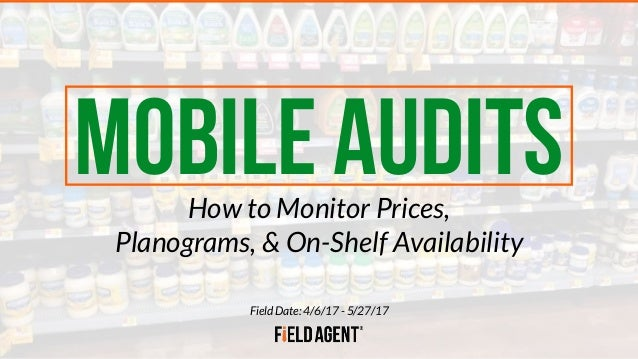 Field Date: 4/6/17 - 5/27/17 MOBILE AUDITSHow to Monitor Prices, Planograms, & On-Shelf Availability