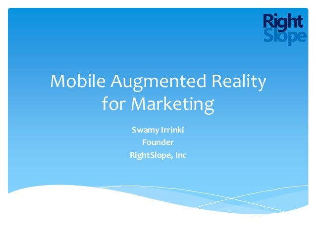 Mobile Augmented Reality      for Marketing        Swamy Irrinki           Founder        RightSlope, Inc