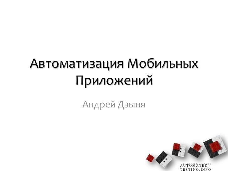 Автоматизация Мобильных      Приложений       Андрей Дзыня                      AUTOMATED-                      TESTING.INFO