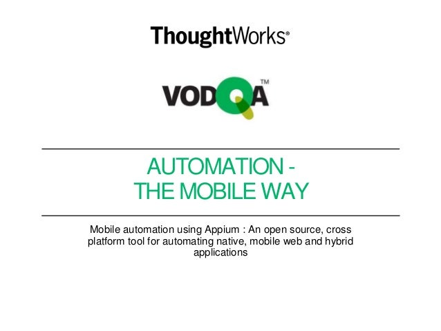 AUTOMATION - THE MOBILE WAY Mobile automation using Appium : An open source, cross platform tool for automating native, mo...