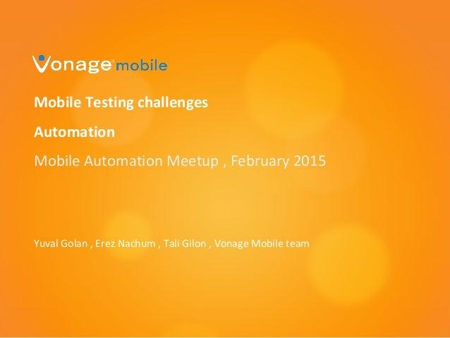 Mobile Testing challenges Automation Mobile Automation Meetup , February 2015 Yuval Golan , Erez Nachum , Tali Gilon , Von...