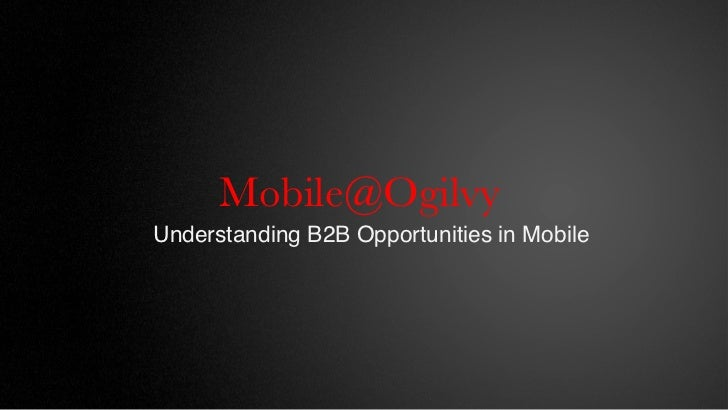 Mobile@Ogilvy                  Understanding B2B Opportunities in Mobile!