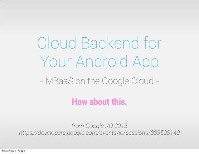 Cloud Backend for Your Android App - MBaaS on the Google Cloud - from Google I/O 2013 https://developers.google.com/events...