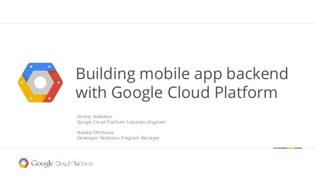 Building mobile app backend  with Google Cloud Platform  Google confidential │ Do not distribute  Dmitry Nefedkin  Google ...