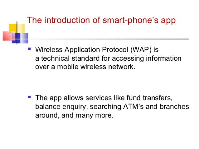 The introduction of smart-phone's app   Wireless Application Protocol (WAP) is  a technical standard for accessing inform...