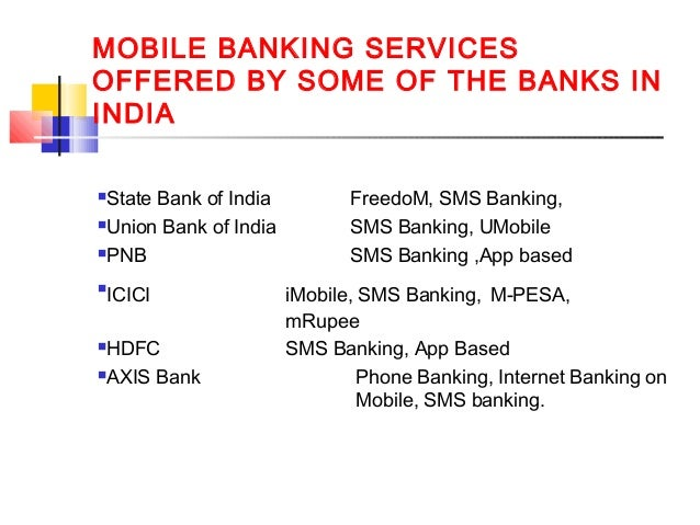 MOBILE BANKING SERVICES  OFFERED BY SOME OF THE BANKS IN  INDIA  State Bank of India FreedoM, SMS Banking,  Union Bank o...