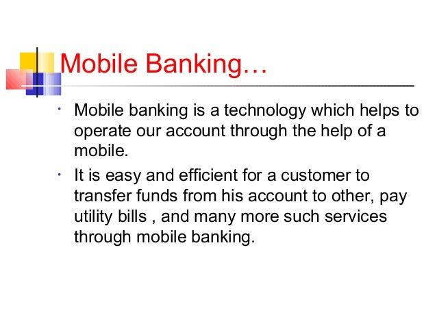Mobile Banking…  • Mobile banking is a technology which helps to  operate our account through the help of a  mobile.  • It...