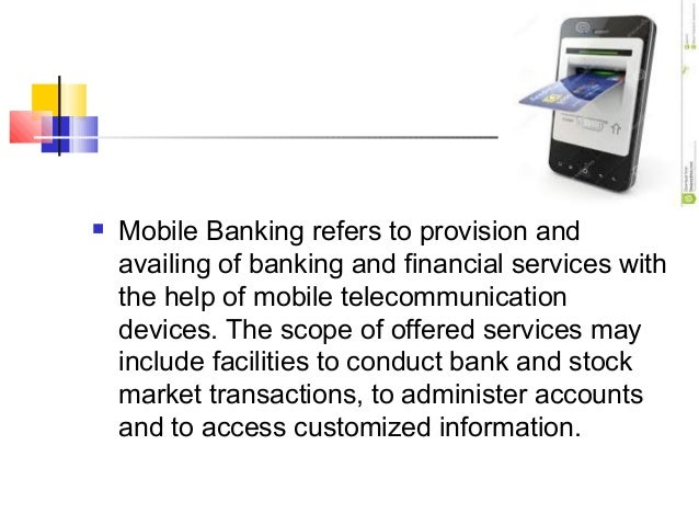  Mobile Banking refers to provision and  availing of banking and financial services with  the help of mobile telecommunic...