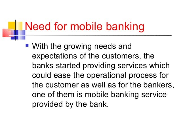 Need for mobile banking   With the growing needs and  expectations of the customers, the  banks started providing service...