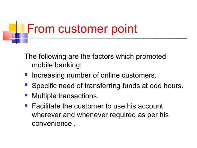 From customer point  The following are the factors which promoted  mobile banking:   Increasing number of online customer...