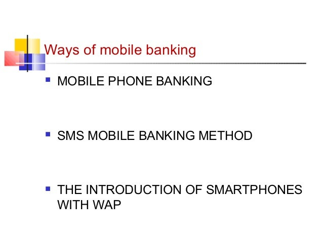 Ways of mobile banking   MOBILE PHONE BANKING   SMS MOBILE BANKING METHOD   THE INTRODUCTION OF SMARTPHONES  WITH WAP