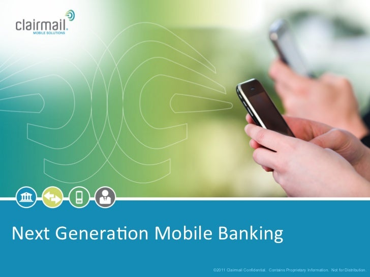 Next Genera*on Mobile Banking                            ©2011 Clairmail Confidential. Contains Proprietary Info...