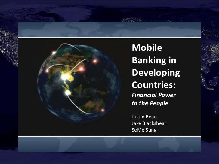 Mobile Banking in Developing Countries:<br />Financial Power <br />to the People<br />Justin Bean <br />Jake Blackshear<br...