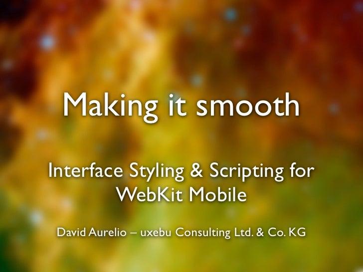 Making it smooth Interface Styling & Scripting for         WebKit Mobile  David Aurelio – uxebu Consulting Ltd. & Co. KG
