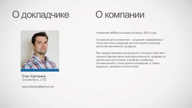 Стас Султанов Основатель, CTO stas.sultanov@adrout.net О докладчике Компания AdRout основана осенью 2013 года. Основная це...