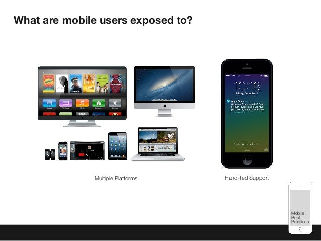 Mobile Best Practices What are mobile users exposed to? Multiple Platforms Hand-fed Support