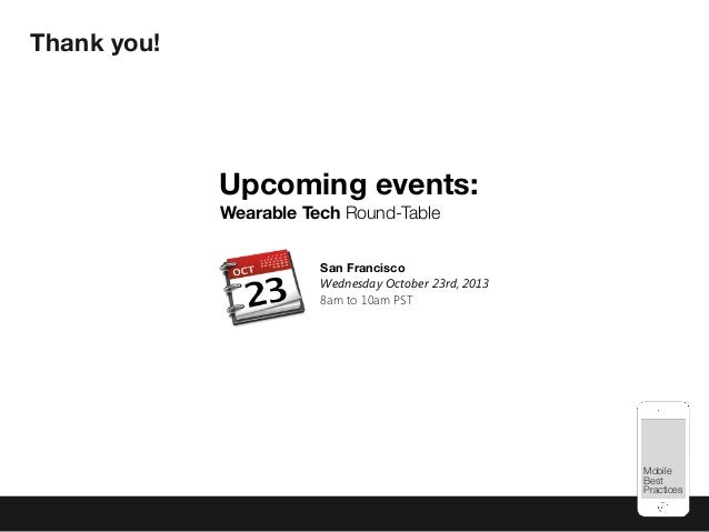 Mobile Best Practices Upcoming events: San Francisco Wednesday October 23rd, 2013 8am to 10am PST Wearable Tech Round-Tabl...