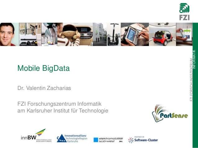 FZIFORSCHUNGSZENTRUM INFORMATIK Mobile BigData Dr. Valentin Zacharias FZI Forschungszentrum Informatik am Karlsruher Insti...