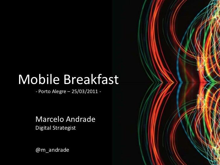 Mobile Breakfast  - Porto Alegre – 25/03/2011 -  Marcelo Andrade  Digital Strategist  @m_andrade