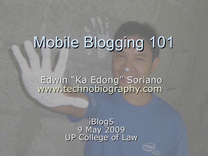 """Mobile Blogging 101 Edwin """"Ka Edong"""" Soriano www.technobiography.com   iBlog5 9 May 2009 UP College of Law"""