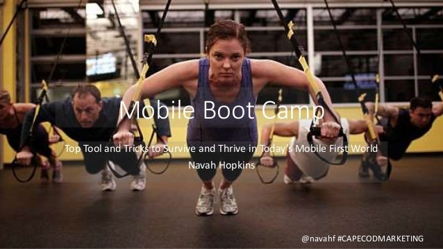 Mobile Boot Camp Top Tool and Tricks to Survive and Thrive in Today's Mobile First World Navah Hopkins @navahf #CAPECODMAR...