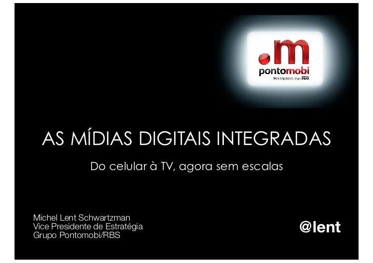AS MÍDIAS DIGITAIS INTEGRADAS               Do celular à TV, agora sem escalasMichel Lent SchwartzmanVice Presidente de Es...
