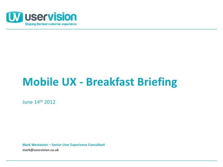 Mobile UX - Breakfast BriefingJune 14th 2012Mark Westwater – Senior User Experience Consultantmark@uservision.co.uk