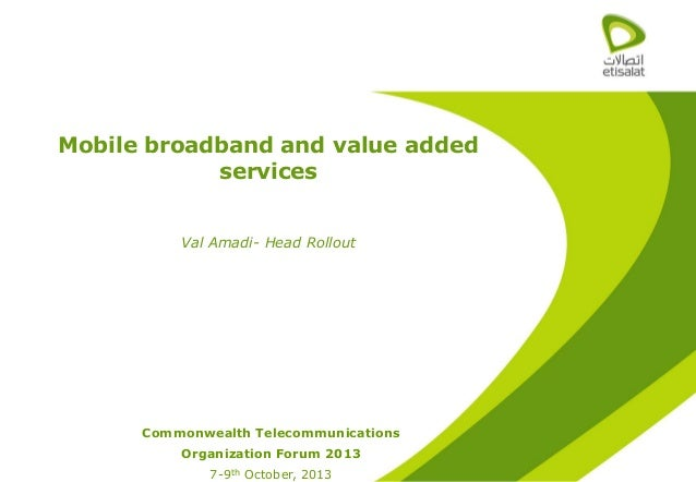 Mobile broadband and value added services Val Amadi- Head Rollout  Commonwealth Telecommunications Organization Forum 2013...